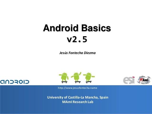 1 University of Castilla-La Mancha, Spain MAmI Research Lab Android Basics v2.5 Jesús Fontecha Diezma http://www.jesusfont...