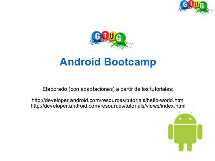 Android Bootcamp Elaborado (con adaptaciones) a partir de los tutoriales: http://developer.android.com/resources/tutorials...