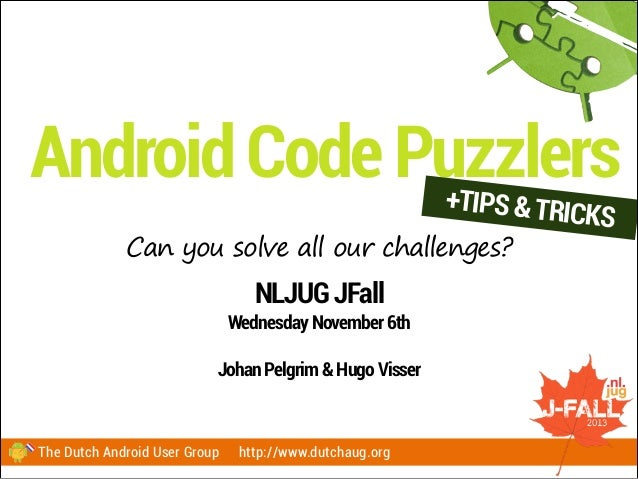 Android Code Puzzlers +TIPS & TRICKS  Can you solve all our challenges?  NLJUG JFall Wednesday November 6th !  Johan Pelgr...