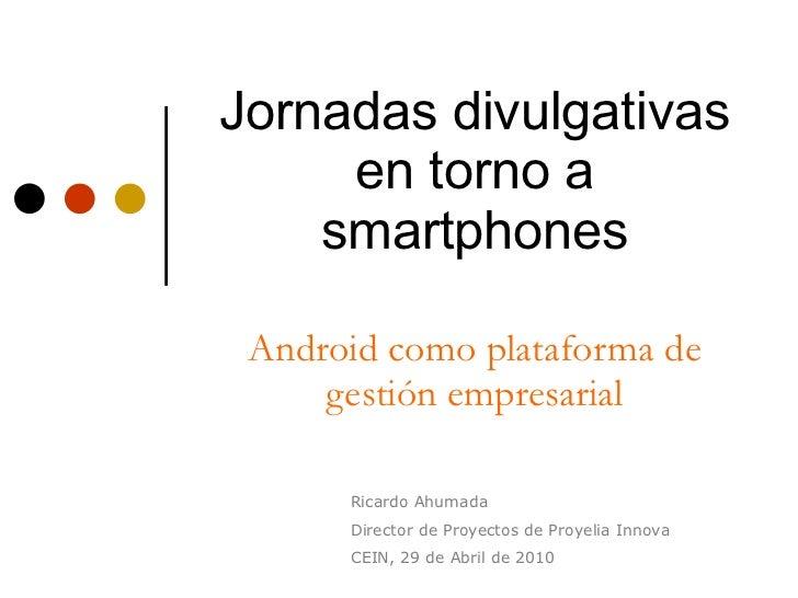 Jornadas divulgativas en torno a smartphones Android como plataforma de gestión empresarial Ricardo Ahumada Director de Pr...
