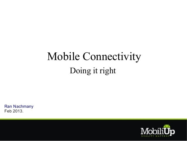 Mobile Connectivity                   Doing it rightRan NachmanyFeb 2013.