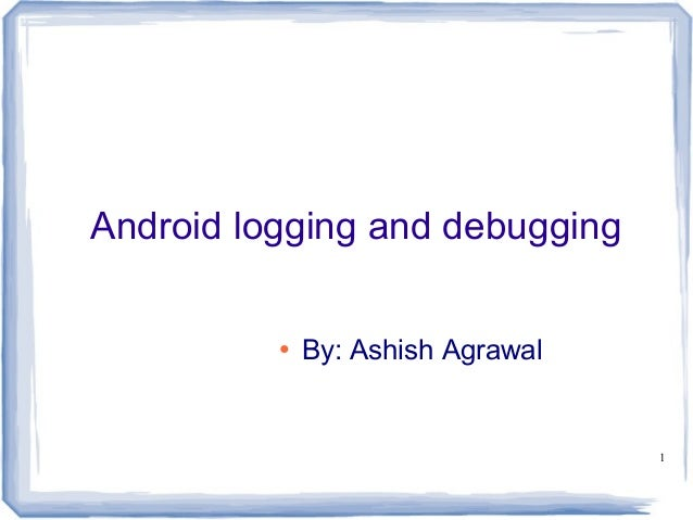 Android logging and debugging          ●   By: Ashish Agrawal                                   1