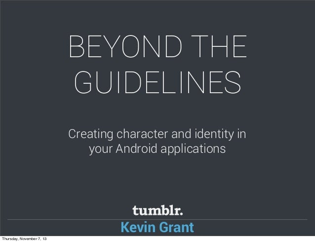 BEYOND THE GUIDELINES Creating character and identity in your Android applications  Kevin Grant Thursday, November 7, 13