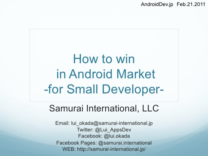 AndroidDev.jp Feb.21.2011      How to win   in Android Market-for Small Developer-Samurai International, LLC Email: lui_o...