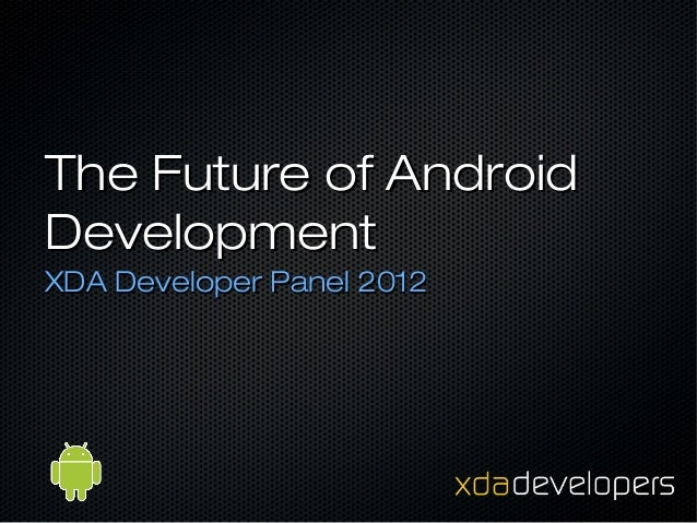 The Future of AndroidDevelopmentXDA Developer Panel 2012