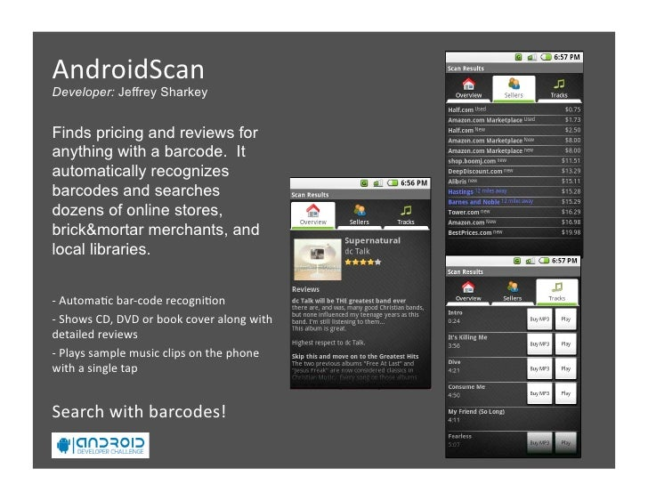 AndroidScan Developer: Jeffrey Sharkey   Finds pricing and reviews for anything with a barcode. It automatically recogni...