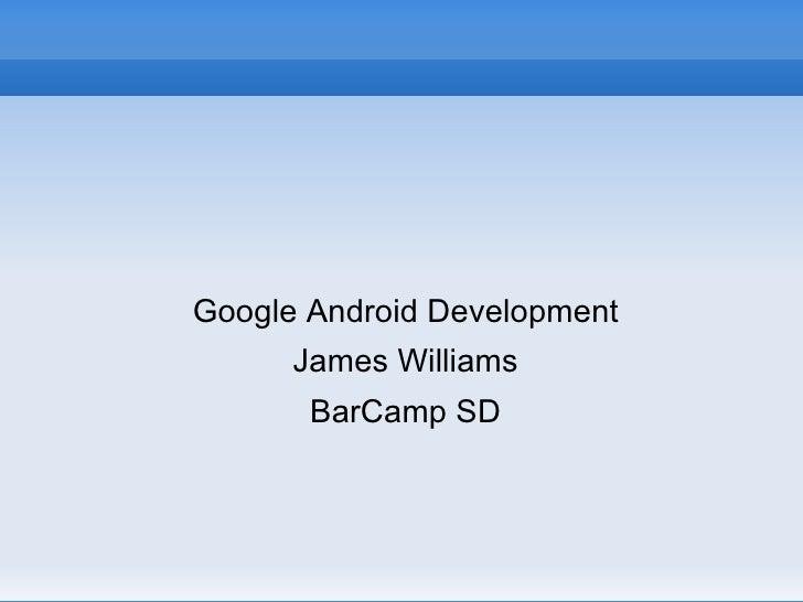 <ul><li>Google Android Development </li></ul><ul><li>James Williams </li></ul><ul><li>BarCamp SD </li></ul>