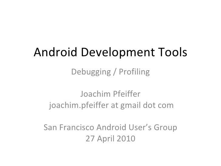 Android Development Tools Debugging / Profiling Joachim Pfeiffer joachim.pfeiffer at gmail dot com San Francisco Android U...