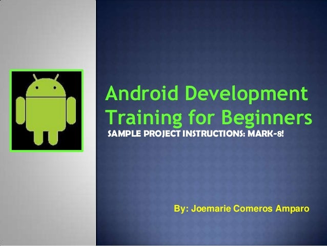 Android DevelopmentTraining for BeginnersSAMPLE PROJECT INSTRUCTIONS: MARK-8!             By: Joemarie Comeros Amparo