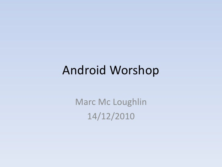 Android Worshop   Marc Mc Loughlin    14/12/2010