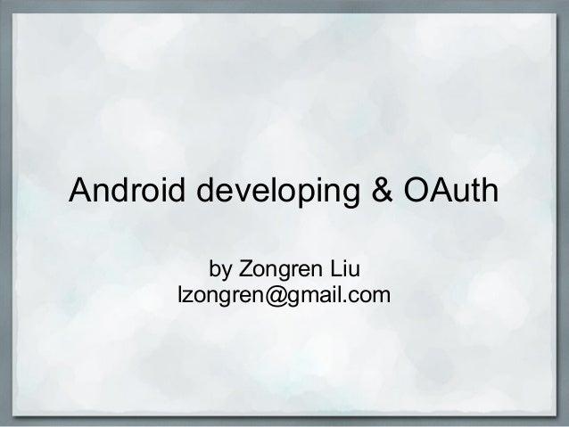 Android developing & OAuth by Zongren Liu lzongren@gmail.com
