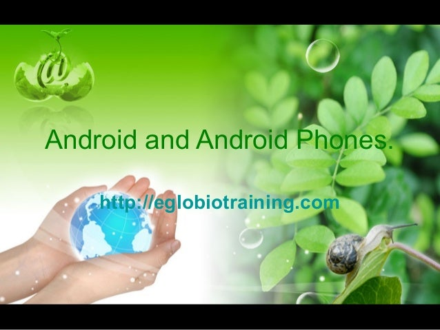 Android and Android Phones.    http://eglobiotraining.com