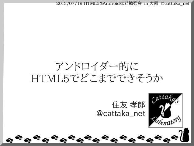 2013/07/19HTML5&Androidなど勉強会 in大阪 @cattaka_net アンドロイダー的に HTML5でどこまでできそうか 住友 孝郎 @cattaka_net
