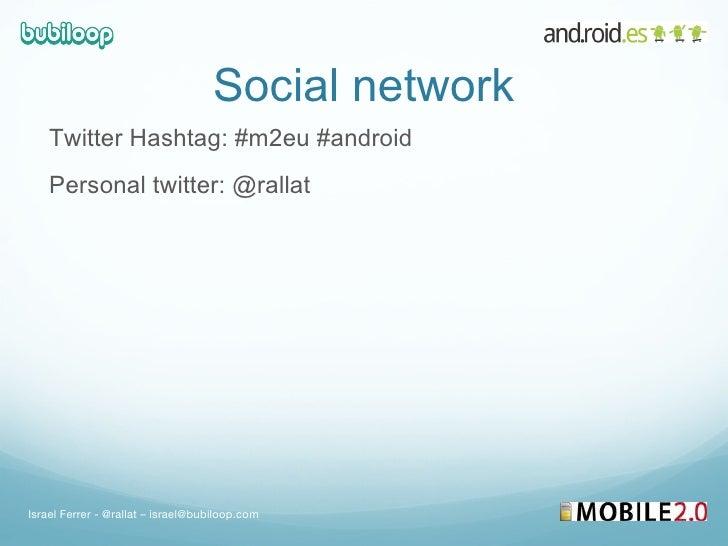 Social network <ul><li>Twitter Hashtag: #m2eu #android </li></ul><ul><li>Personal twitter: @rallat  </li></ul>Israel Ferre...