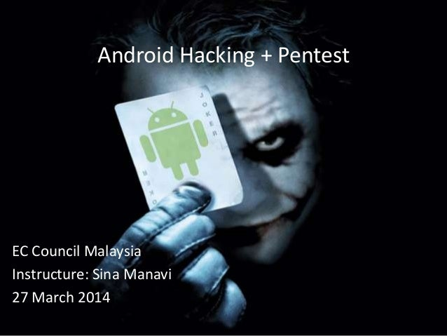 Android Hacking + Pentest EC Council Malaysia Instructure: Sina Manavi 27 March 2014