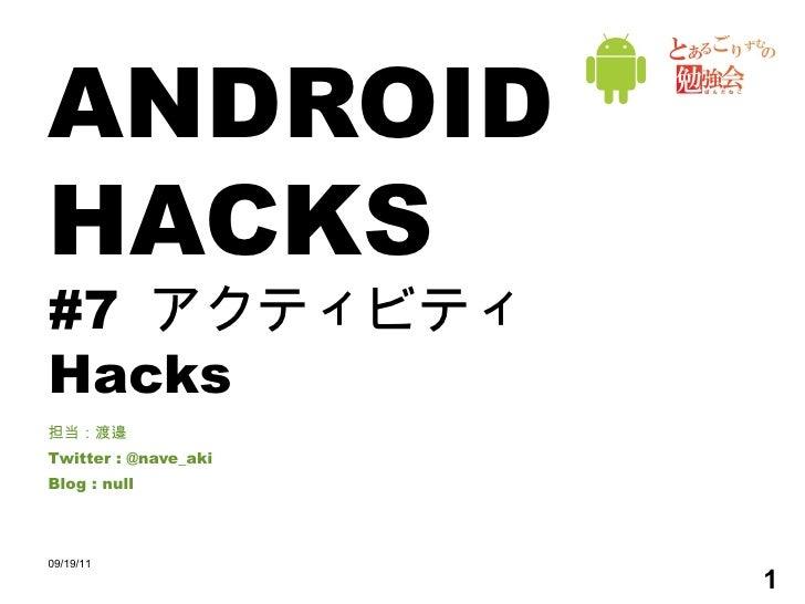 ANDROID HACKS #7  アクティビティ Hacks 担当:渡邉 Twitter : @nave_aki Blog : null 09/19/11