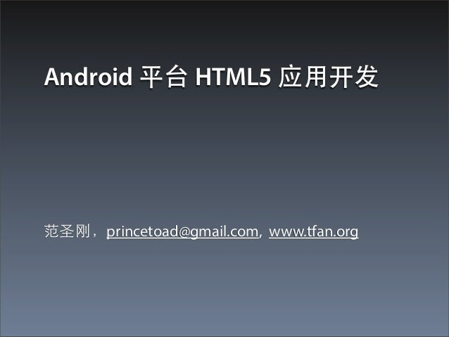 Android 平台 HTML5 应⽤用开发范圣刚,princetoad@gmail.com, www.tfan.org
