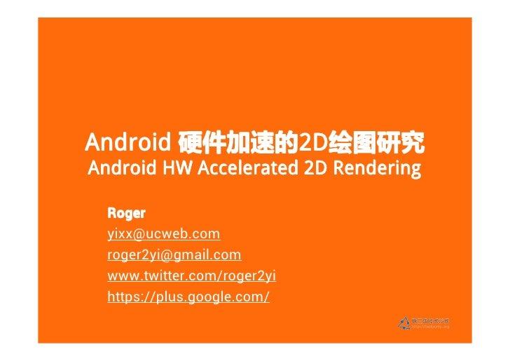 Android 硬件加速的2D绘图研究        硬件加速的2D             2D绘图研究Android HW Accelerated 2D Rendering  Roger  yixx@ucweb.com  roger2yi@...