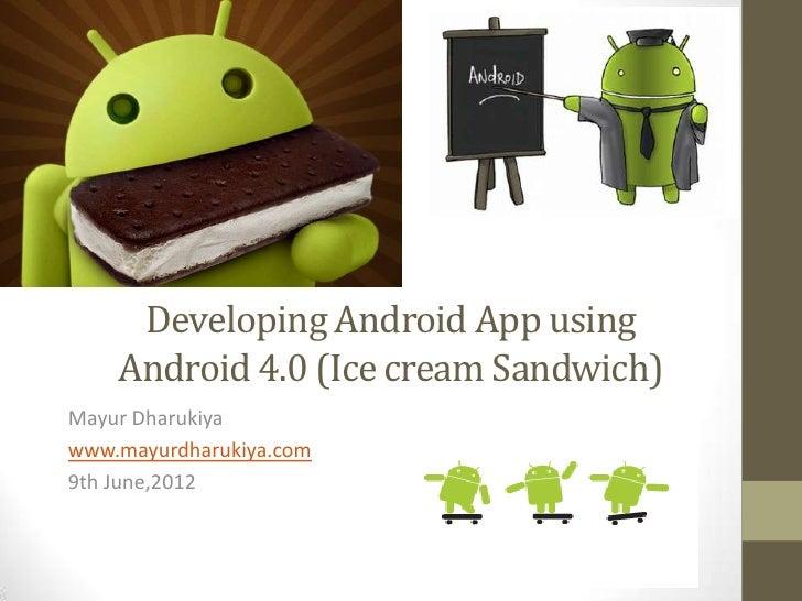 Developing Android App using    Android 4.0 (Ice cream Sandwich)Mayur Dharukiyawww.mayurdharukiya.com9th June,2012