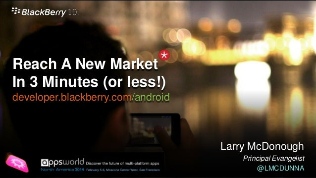 Reach A New Market In 3 Minutes (or less!) developer.blackberry.com/android  Larry McDonough Principal Evangelist @LMCDUNN...