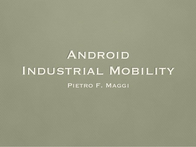 Android Industrial Mobility Pietro F. Maggi