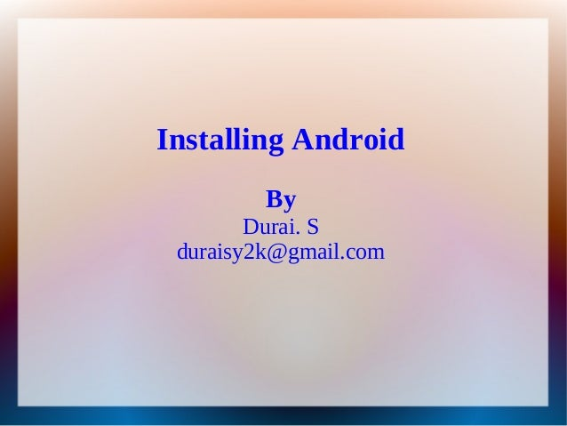 Installing Android         By        Durai. S duraisy2k@gmail.com