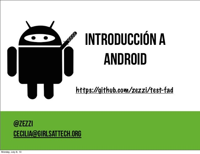 Introducción a Android @zezzi cecilia@girlsattech.org https://github.com/zezzi/test-fad Monday, July 8, 13