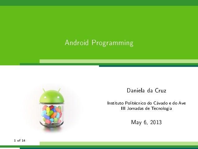 Android ProgrammingDaniela da CruzInstituto Politécnico do Cávado e do AveIII Jornadas de TecnologiaMay 6, 20131 of 14