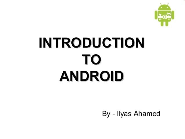 INTRODUCTION TO ANDROID By - Ilyas Ahamed