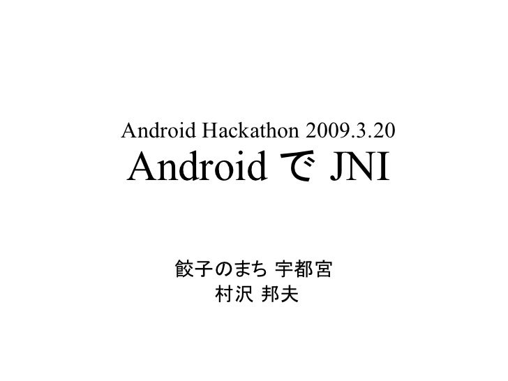 Android Hackathon 2009.3.20 Android で JNI       餃子のまち 宇都宮        村沢 邦夫