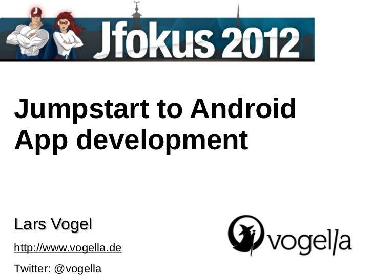 Jumpstart to AndroidApp developmentLars Vogelhttp://www.vogella.deTwitter: @vogella