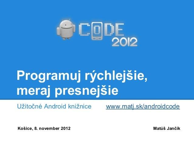 Programuj rýchlejšie,meraj presnejšieUžitočné Android knižnice   www.matj.sk/androidcodeKošice, 8. november 2012          ...