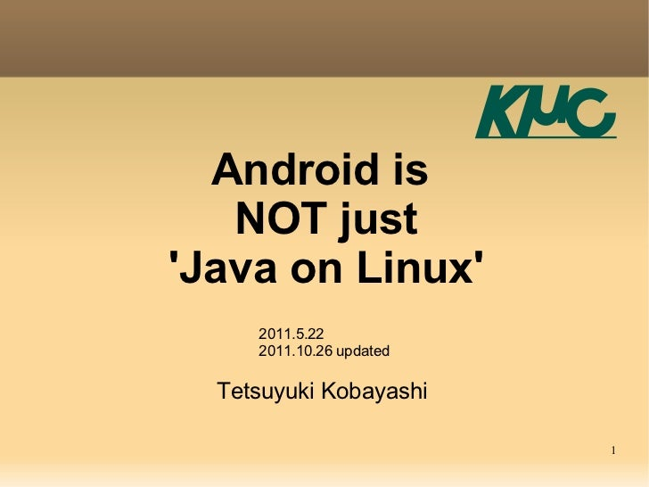 Android is   NOT justJava on Linux     2011.5.22     2011.10.26 updated  Tetsuyuki Kobayashi                          1