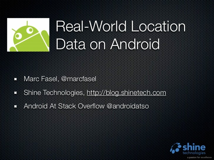 Real-World Location          Data on AndroidMarc Fasel, @marcfaselShine Technologies, http://blog.shinetech.comAndroid At ...
