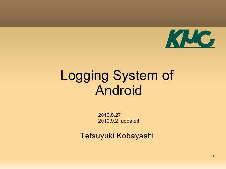 Logging System of      Android       2010.8.27       2010.9.2 updated     Tetsuyuki Kobayashi                           1