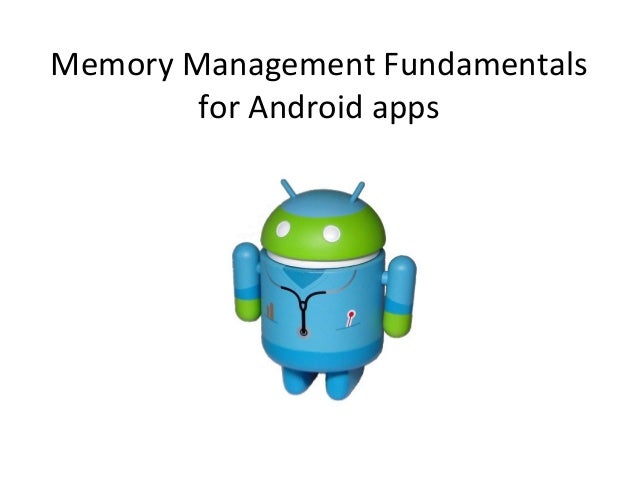 Memory	  Management	  Fundamentals	             for	  Android	  apps