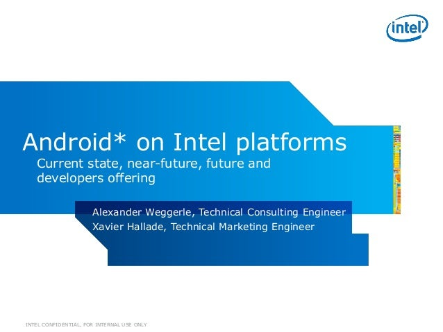 INTEL CONFIDENTIAL, FOR INTERNAL USE ONLYAndroid* on Intel platformsCurrent state, near-future, future anddevelopers offer...