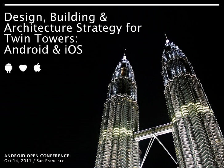 Design, Building &Architecture Strategy forTwin Towers:Android & iOSANDROID OPEN CONFERENCEOct 14, 2011 / San ARCHITECTURE...