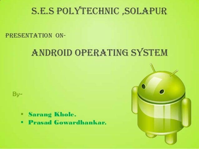 S.E.S Polytechnic ,solapurPresentation on-       Android Operating System By-     Sarang Khole.     Prasad Gowardhankar.