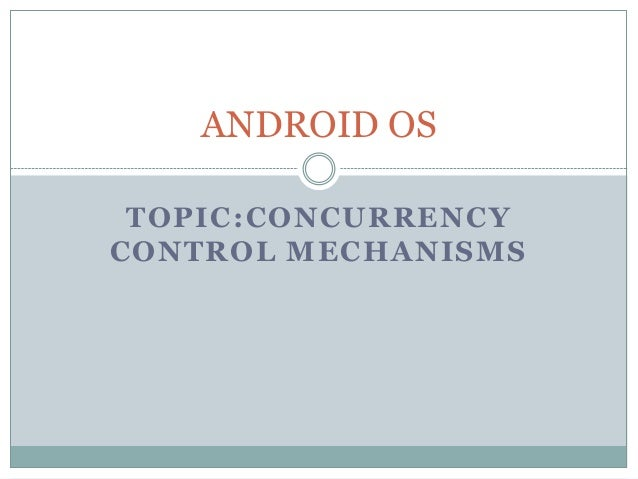 TOPIC:CONCURRENCY CONTROL MECHANISMS ANDROID OS