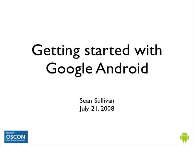 Getting started with Google Android       Sean Sullivan       July 21, 2008