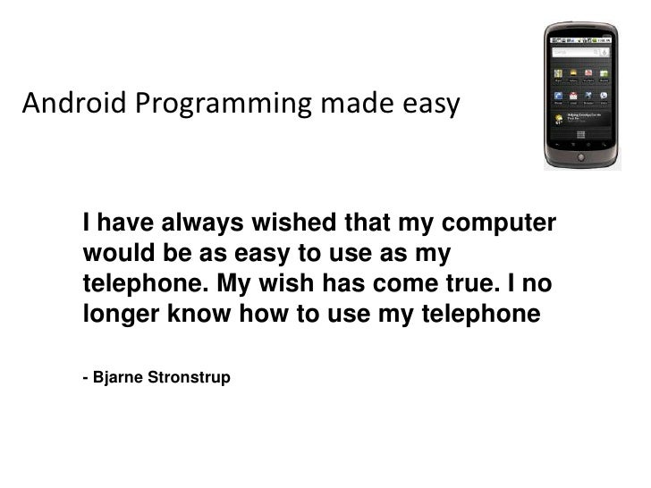 Android Programming made easy<br />I have always wished that my computer would be as easy to use as my telephone. My wish ...