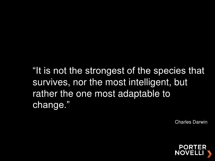 """""""It is not the strongest of the species that survives, nor the most intelligent, but rather the one most adaptable to chan..."""