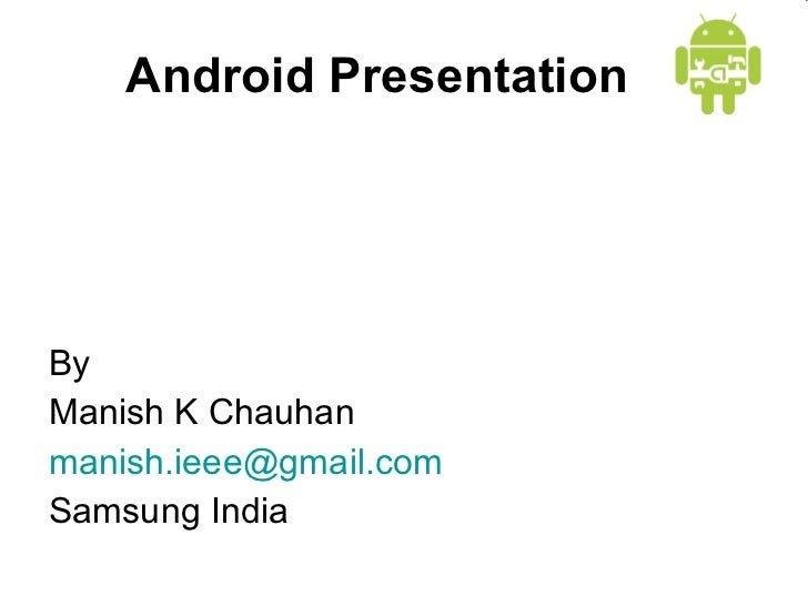 Android Presentation <ul><li>By  </li></ul><ul><li>Manish K Chauhan </li></ul><ul><li>[email_address] </li></ul><ul><li>Sa...