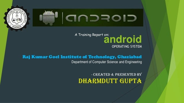 androidOPERATING SYSTEM A Training Report on: Raj Kumar Goel Institute of Technology, Ghaziabad Department of Computer Sci...