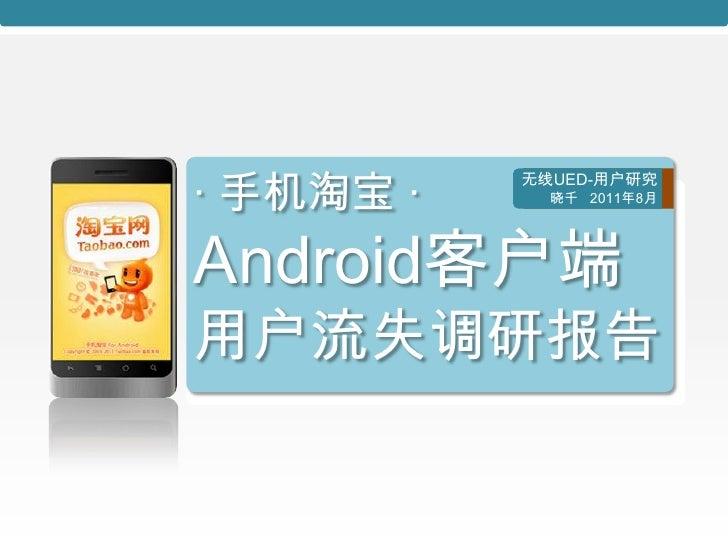 · 手机淘宝 ·           无线UED-用户研究             晓千 2011年8月Android客户端用户流失调研报告