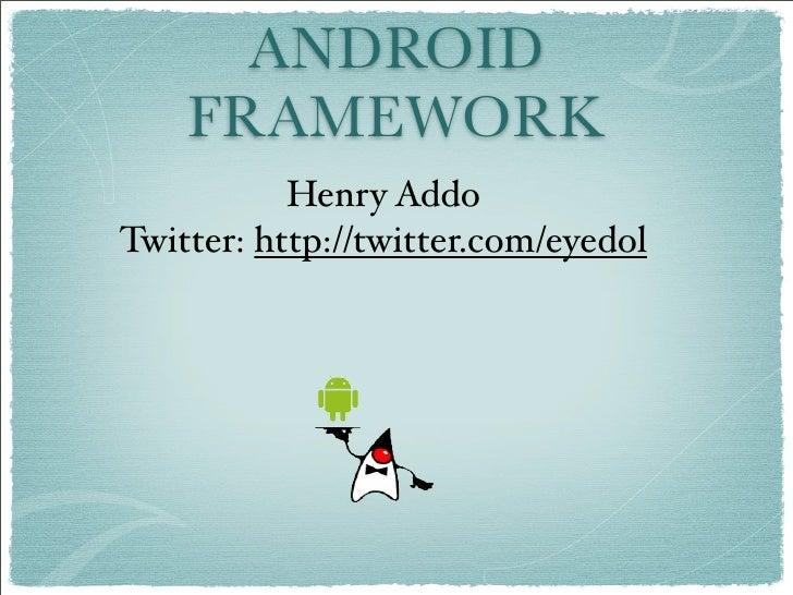 ANDROID     FRAMEWORK            Henry Addo Twitter: http://twitter.com/eyedol