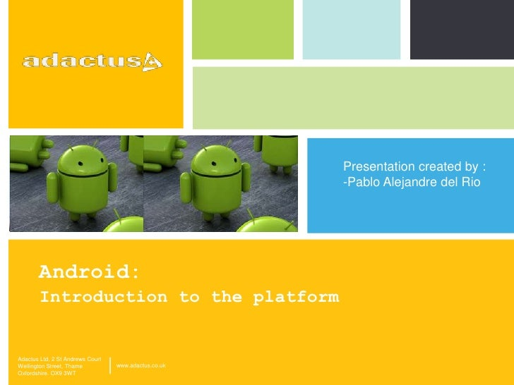 Android: <br />Introduction to the platform<br />Presentation created by : <br /><ul><li>Pablo Alejandre del Rio</li></ul>...