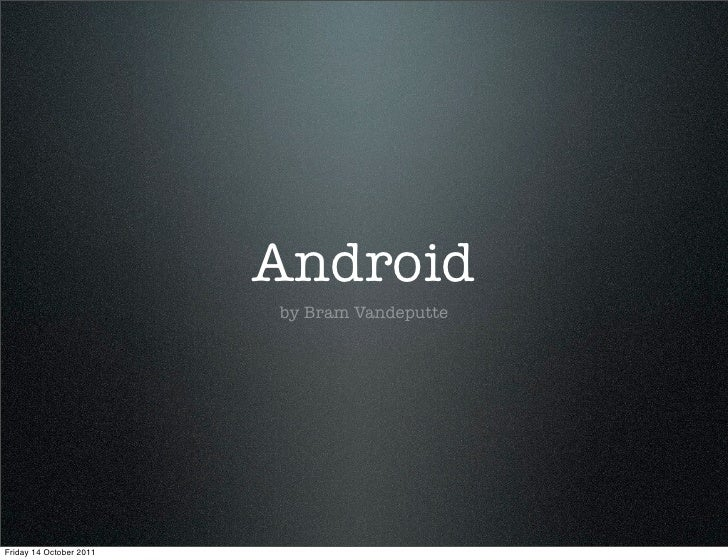 Android                         by Bram VandeputteFriday 14 October 2011