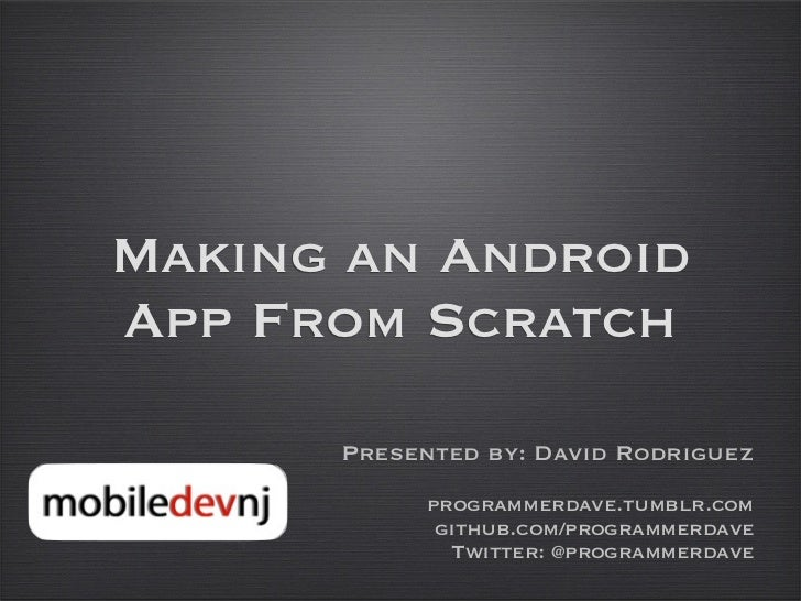 Making an AndroidApp From Scratch      Presented by: David Rodriguez            programmerdave.tumblr.com             gith...